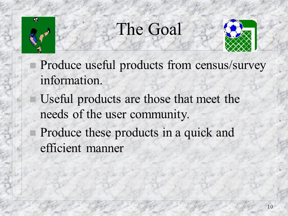 10 The Goal n Produce useful products from census/survey information.