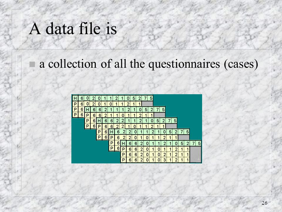26 A data file is n a collection of all the questionnaires (cases)