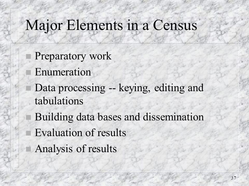 37 Major Elements in a Census n Preparatory work n Enumeration n Data processing -- keying, editing and tabulations n Building data bases and dissemination n Evaluation of results n Analysis of results