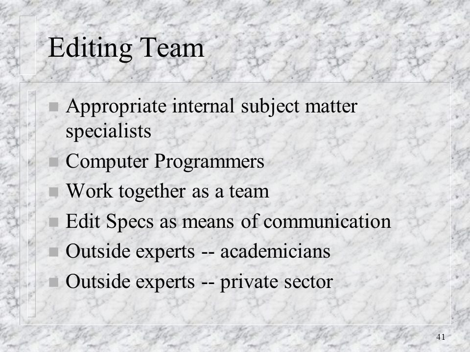 41 Editing Team n Appropriate internal subject matter specialists n Computer Programmers n Work together as a team n Edit Specs as means of communication n Outside experts -- academicians n Outside experts -- private sector