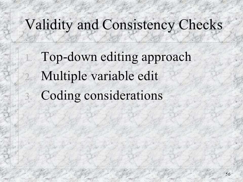 56 Validity and Consistency Checks 1.Top-down editing approach 2.