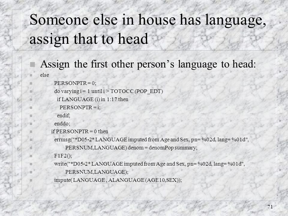 71 Someone else in house has language, assign that to head n Assign the first other person's language to head: n else n PERSONPTR = 0; n do varying i = 1 until i > TOTOCC (POP_EDT) n if LANGUAGE (i) in 1:17 then n PERSONPTR = i; n endif; n enddo; n if PERSONPTR = 0 then n errmsg( *D05-2* LANGUAGE imputed from Age and Sex, pn= %02d, lang= %01d , n PERSNUM,LANGUAGE) denom = denomPop summary; n F1F2(); n write( *D05-2* LANGUAGE imputed from Age and Sex, pn= %02d, lang= %01d , n PERSNUM,LANGUAGE); n impute( LANGUAGE, ALANGUAGE (AGE10,SEX));