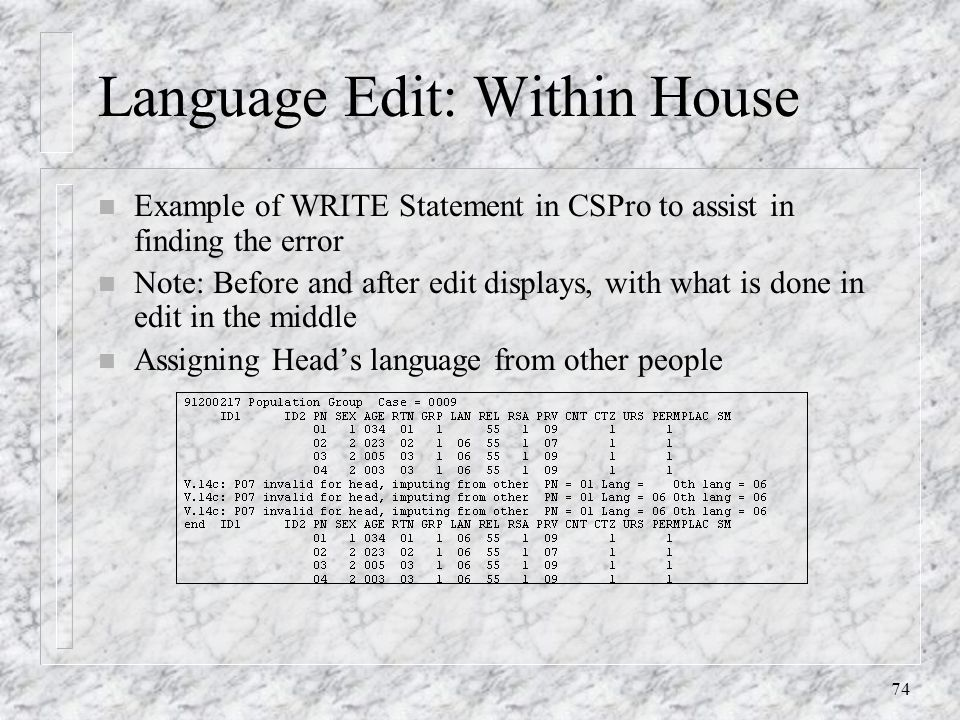 74 Language Edit: Within House n Example of WRITE Statement in CSPro to assist in finding the error n Note: Before and after edit displays, with what is done in edit in the middle n Assigning Head's language from other people
