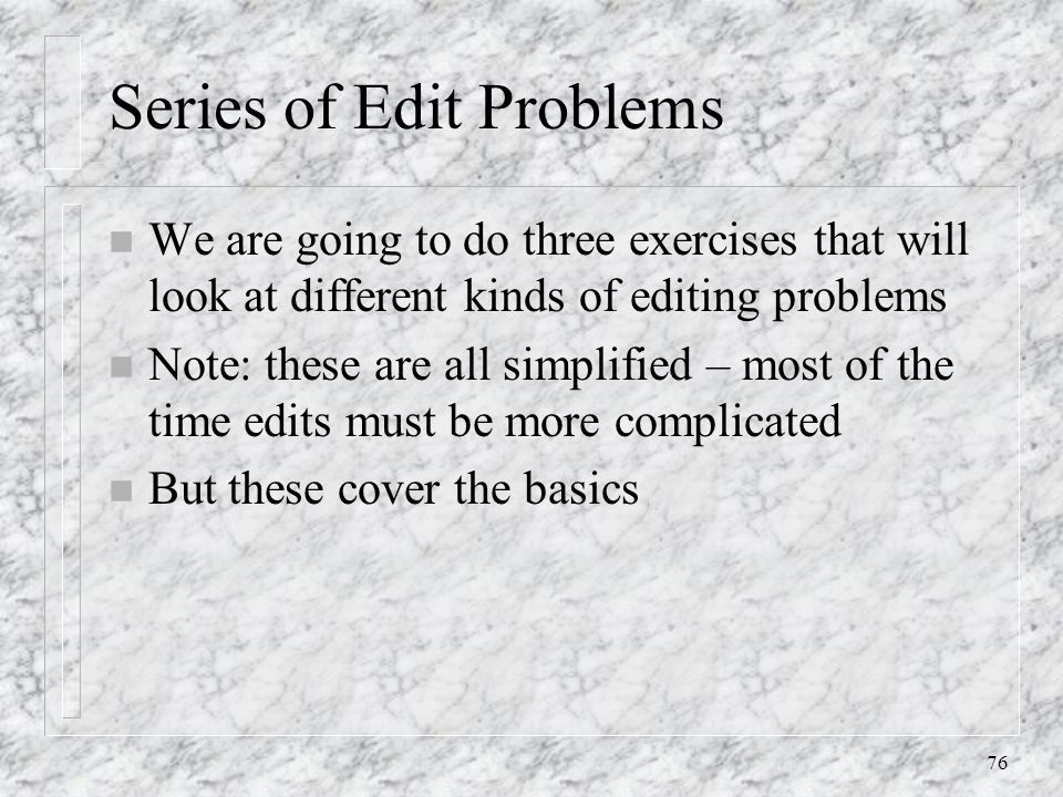 76 Series of Edit Problems n We are going to do three exercises that will look at different kinds of editing problems n Note: these are all simplified – most of the time edits must be more complicated n But these cover the basics