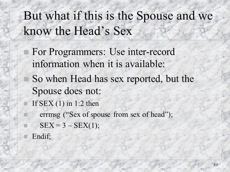 80 But what if this is the Spouse and we know the Head's Sex n For Programmers: Use inter-record information when it is available: n So when Head has sex reported, but the Spouse does not: n If SEX (1) in 1:2 then n errmsg ( Sex of spouse from sex of head ); n SEX = 3 – SEX(1); n Endif;