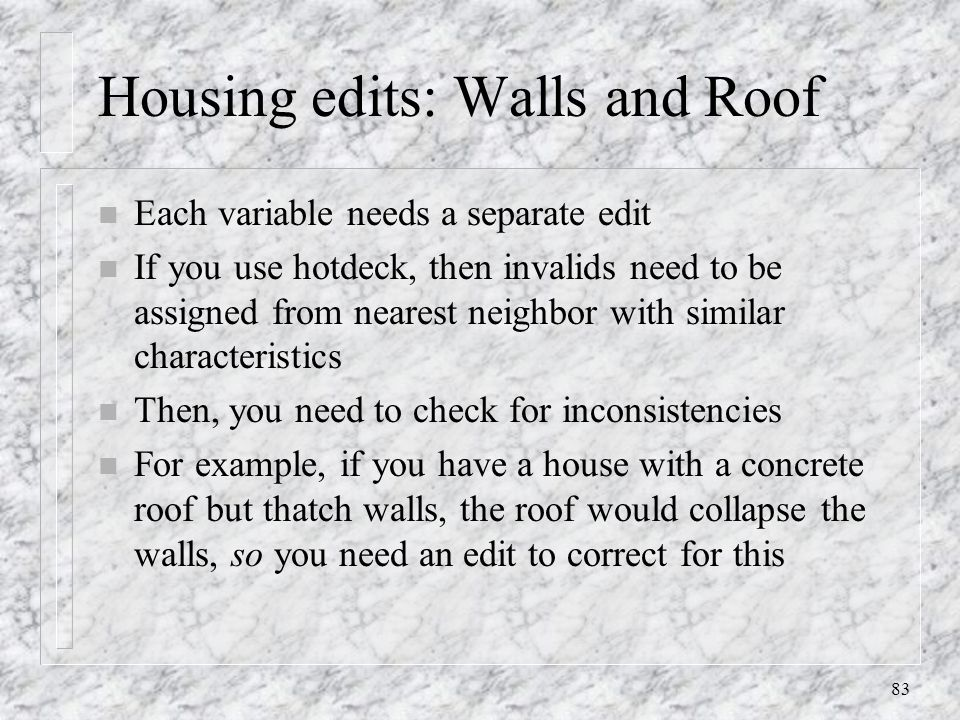 83 Housing edits: Walls and Roof n Each variable needs a separate edit n If you use hotdeck, then invalids need to be assigned from nearest neighbor with similar characteristics n Then, you need to check for inconsistencies n For example, if you have a house with a concrete roof but thatch walls, the roof would collapse the walls, so you need an edit to correct for this