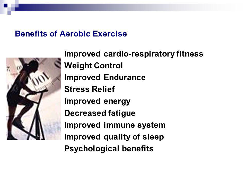 Benefits of Aerobic Exercise Improved cardio-respiratory fitness Weight Control Improved Endurance Stress Relief Improved energy Decreased fatigue Improved immune system Improved quality of sleep Psychological benefits