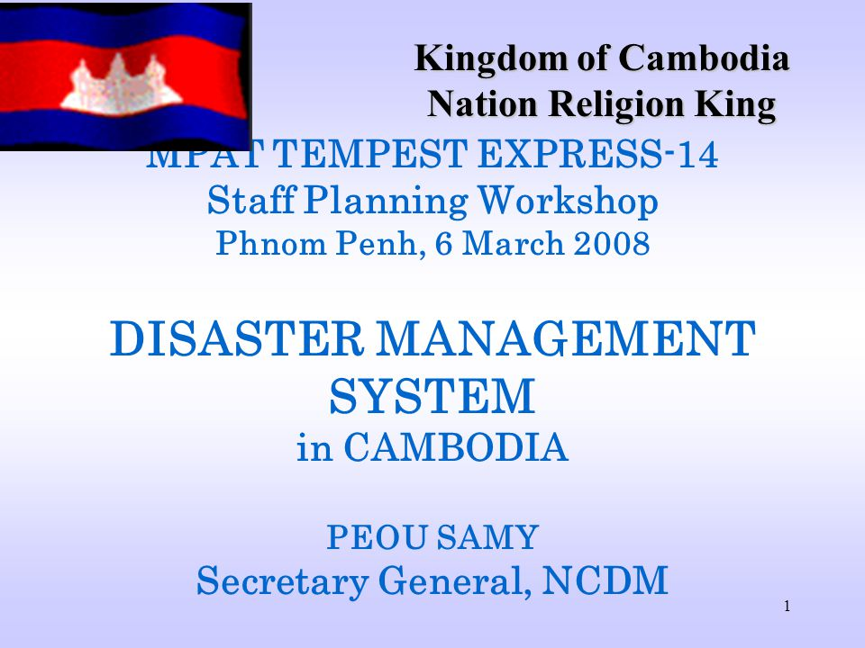 1 MPAT TEMPEST EXPRESS-14 Staff Planning Workshop Phnom Penh, 6 March 2008 DISASTER MANAGEMENT SYSTEM in CAMBODIA PEOU SAMY Secretary General, NCDM Kingdom of Cambodia Nation Religion King