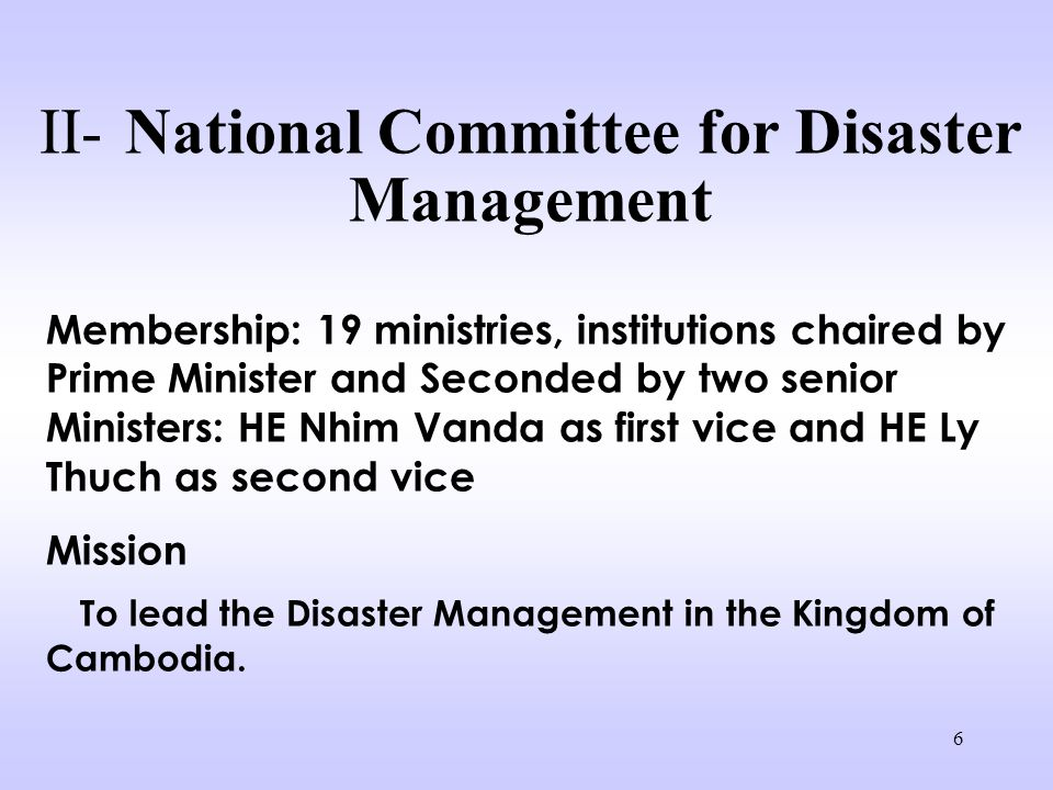 6 II- National Committee for Disaster Management Membership: 19 ministries, institutions chaired by Prime Minister and Seconded by two senior Ministers: HE Nhim Vanda as first vice and HE Ly Thuch as second vice Mission To lead the Disaster Management in the Kingdom of Cambodia.