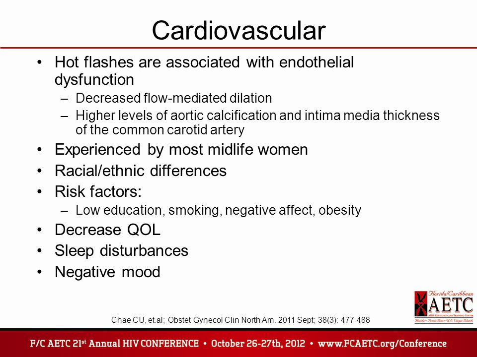 Cardiovascular Hot flashes are associated with endothelial dysfunction –Decreased flow-mediated dilation –Higher levels of aortic calcification and intima media thickness of the common carotid artery Experienced by most midlife women Racial/ethnic differences Risk factors: –Low education, smoking, negative affect, obesity Decrease QOL Sleep disturbances Negative mood Chae CU, et.al; Obstet Gynecol Clin North Am.