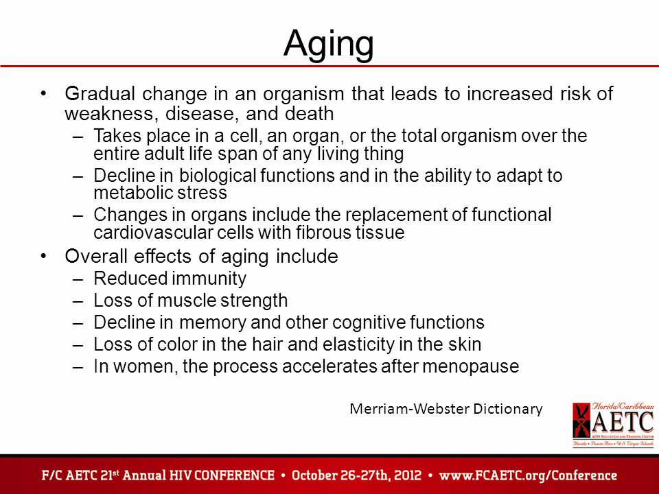 Aging Gradual change in an organism that leads to increased risk of weakness, disease, and death –Takes place in a cell, an organ, or the total organism over the entire adult life span of any living thing –Decline in biological functions and in the ability to adapt to metabolic stress –Changes in organs include the replacement of functional cardiovascular cells with fibrous tissue Overall effects of aging include –Reduced immunity –Loss of muscle strength –Decline in memory and other cognitive functions –Loss of color in the hair and elasticity in the skin –In women, the process accelerates after menopause Merriam-Webster Dictionary