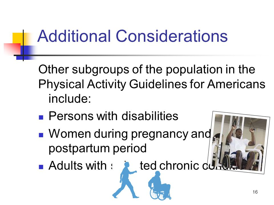 16 Additional Considerations Other subgroups of the population in the Physical Activity Guidelines for Americans include: Persons with disabilities Women during pregnancy and the postpartum period Adults with selected chronic conditions