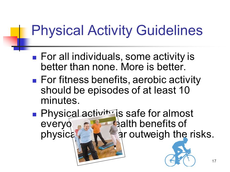 17 Physical Activity Guidelines For all individuals, some activity is better than none.