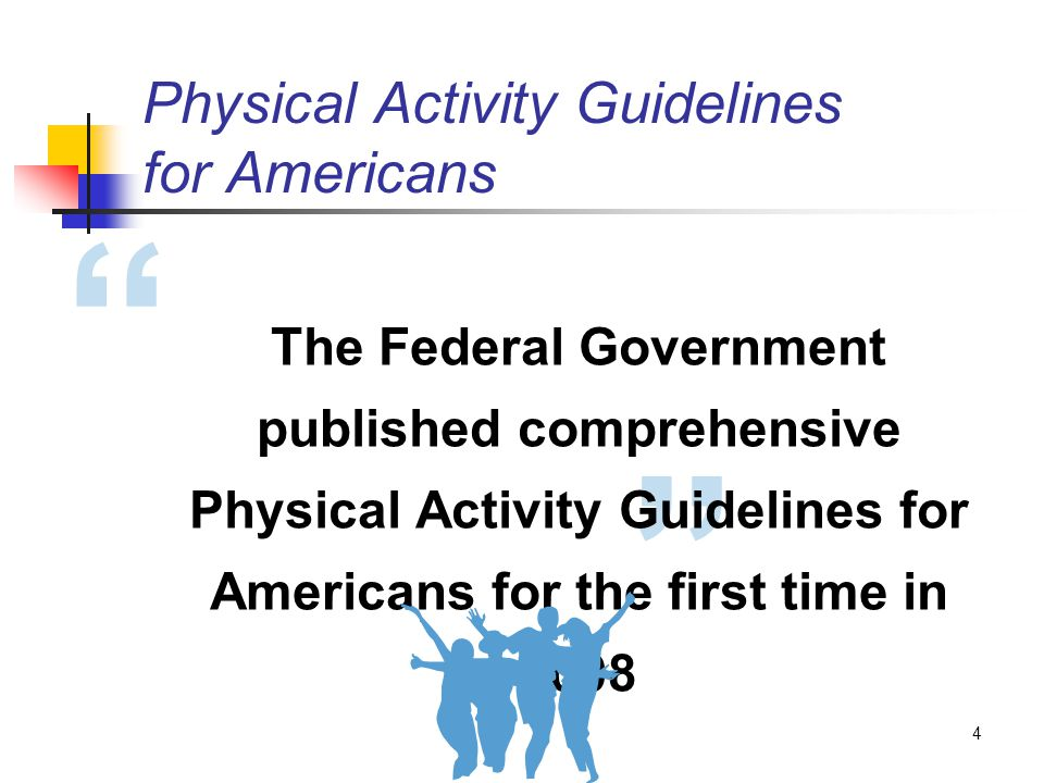4 The Federal Government published comprehensive Physical Activity Guidelines for Americans for the first time in 2008 Physical Activity Guidelines for Americans