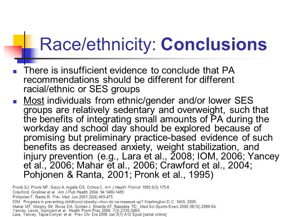 Race/ethnicity: Conclusions There is insufficient evidence to conclude that PA recommendations should be different for different racial/ethnic or SES groups Most individuals from ethnic/gender and/or lower SES groups are relatively sedentary and overweight, such that the benefits of integrating small amounts of PA during the workday and school day should be explored because of promising but preliminary practice-based evidence of such benefits as decreased anxiety, weight stabilization, and injury prevention (e.g., Lara et al., 2008; IOM, 2006; Yancey et al., 2006; Mahar et al., 2006; Crawford et al., 2004; Pohjonen & Ranta, 2001; Pronk et al., 1995) Pronk SJ, Pronk NP, Sisco A, Ingalls DS, Ochoa C.