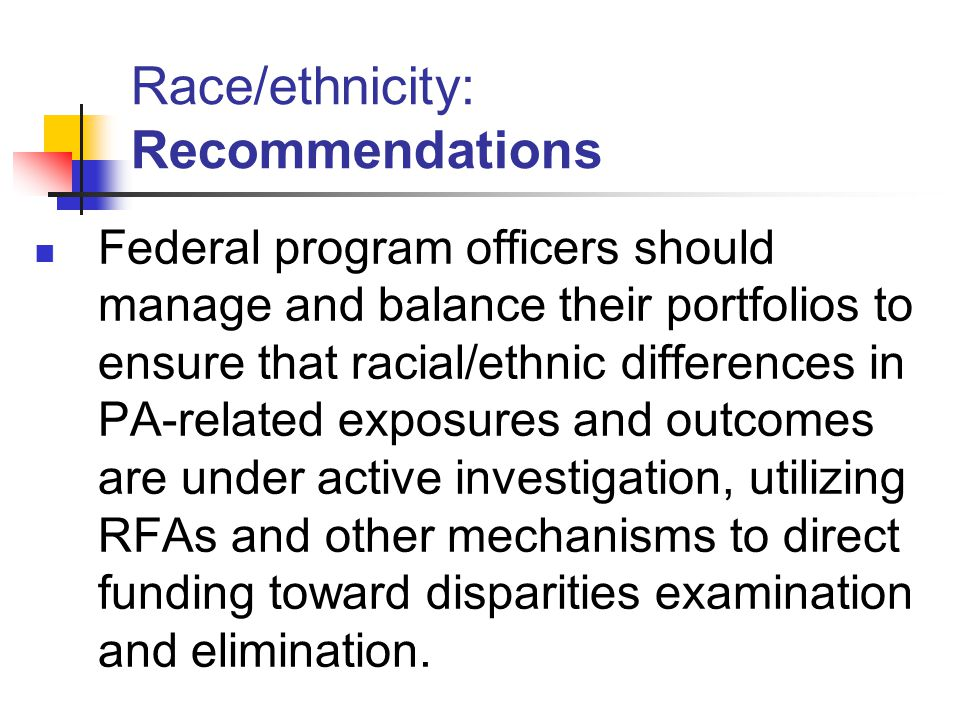 Race/ethnicity: Recommendations Federal program officers should manage and balance their portfolios to ensure that racial/ethnic differences in PA-related exposures and outcomes are under active investigation, utilizing RFAs and other mechanisms to direct funding toward disparities examination and elimination.
