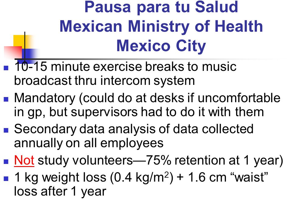 Pausa para tu Salud Mexican Ministry of Health Mexico City 10-15 minute exercise breaks to music broadcast thru intercom system Mandatory (could do at desks if uncomfortable in gp, but supervisors had to do it with them Secondary data analysis of data collected annually on all employees Not study volunteers—75% retention at 1 year) 1 kg weight loss (0.4 kg/m 2 ) + 1.6 cm waist loss after 1 year
