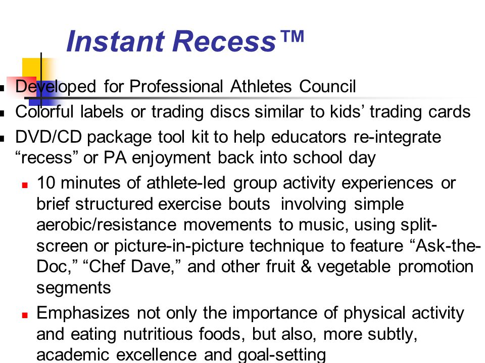 Instant Recess™ Developed for Professional Athletes Council Colorful labels or trading discs similar to kids' trading cards DVD/CD package tool kit to help educators re-integrate recess or PA enjoyment back into school day 10 minutes of athlete-led group activity experiences or brief structured exercise bouts involving simple aerobic/resistance movements to music, using split- screen or picture-in-picture technique to feature Ask-the- Doc, Chef Dave, and other fruit & vegetable promotion segments Emphasizes not only the importance of physical activity and eating nutritious foods, but also, more subtly, academic excellence and goal-setting