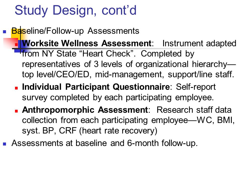 Study Design, cont'd Baseline/Follow-up Assessments Worksite Wellness Assessment: Instrument adapted from NY State Heart Check .