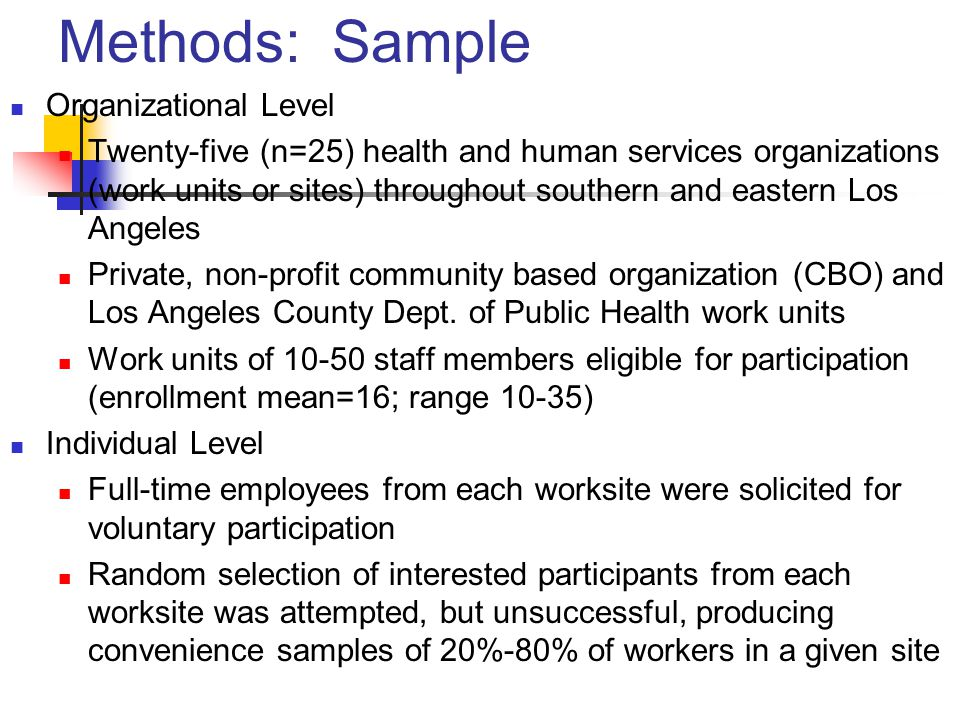 Methods: Sample Organizational Level Twenty-five (n=25) health and human services organizations (work units or sites) throughout southern and eastern Los Angeles Private, non-profit community based organization (CBO) and Los Angeles County Dept.