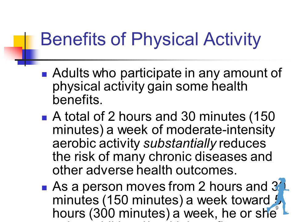 9 Benefits of Physical Activity Adults who participate in any amount of physical activity gain some health benefits.