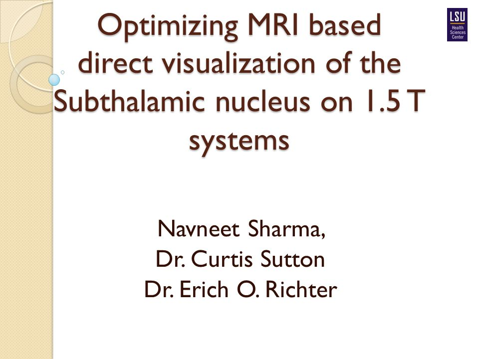 Optimizing MRI based direct visualization of the Subthalamic nucleus on 1.5 T systems Navneet Sharma, Dr. Curtis Sutton Dr. Erich O. Richter