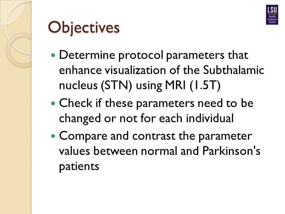 Objectives Determine protocol parameters that enhance visualization of the Subthalamic nucleus (STN) using MRI (1.5T) Check if these parameters need t