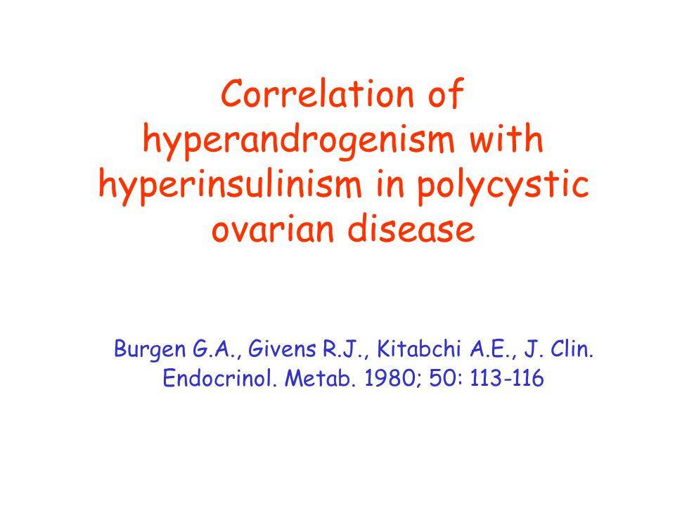Correlation of hyperandrogenism with hyperinsulinism in polycystic ovarian disease Burgen G.A., Givens R.J., Kitabchi A.E., J. Clin. Endocrinol. Metab