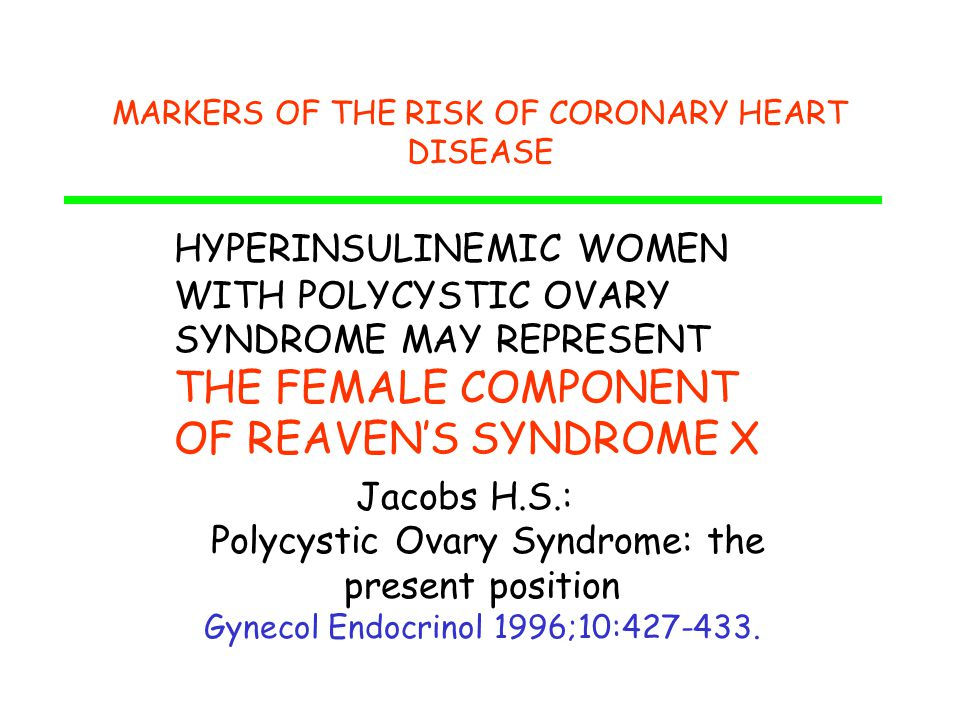 MARKERS OF THE RISK OF CORONARY HEART DISEASE HYPERINSULINEMIC WOMEN WITH POLYCYSTIC OVARY SYNDROME MAY REPRESENT THE FEMALE COMPONENT OF REAVEN'S SYNDROME X Jacobs H.S.: Polycystic Ovary Syndrome: the present position Gynecol Endocrinol 1996;10:427-433.