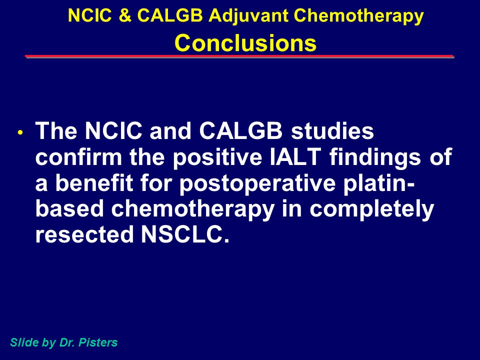 NCIC & CALGB Adjuvant Chemotherapy Conclusions The NCIC and CALGB studies confirm the positive IALT findings of a benefit for postoperative platin- based chemotherapy in completely resected NSCLC.