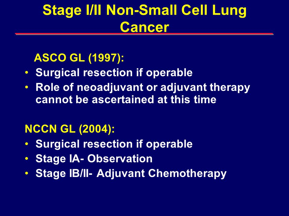 Randomized Clinical Trial of Adjuvant Chemotherapy with Paclitaxel and Carboplatin following Resection in Stage IB NSCLC (CALGB 9633) All 4 cycles delivered in 85% Dose modification in 35% 55% received all 4 cycles at full dose Chemo well tolerated: no toxicity related deaths Grade 3-4 neutropenia in 36% Strauss GM, et al.