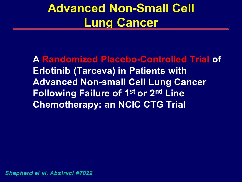 Advanced Non-Small Cell Lung Cancer A Randomized Placebo-Controlled Trial of Erlotinib (Tarceva) in Patients with Advanced Non-small Cell Lung Cancer Following Failure of 1 st or 2 nd Line Chemotherapy: an NCIC CTG Trial Shepherd et al, Abstract #7022