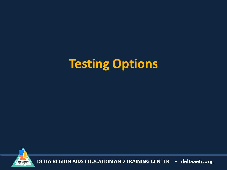 DELTA REGION AIDS EDUCATION AND TRAINING CENTER deltaaetc.org Testing Options