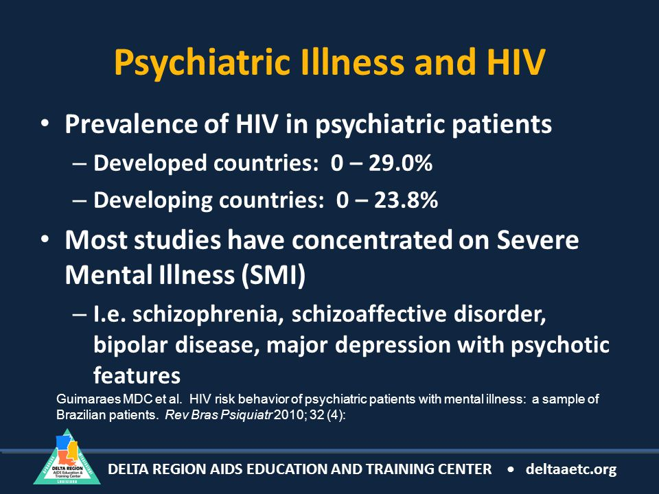 DELTA REGION AIDS EDUCATION AND TRAINING CENTER deltaaetc.org Psychiatric Illness and HIV Prevalence of HIV in psychiatric patients – Developed countries: 0 – 29.0% – Developing countries: 0 – 23.8% Most studies have concentrated on Severe Mental Illness (SMI) – I.e.