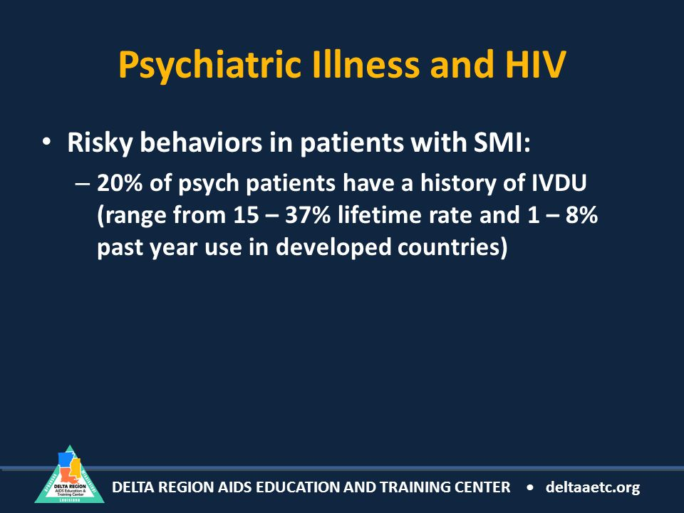 DELTA REGION AIDS EDUCATION AND TRAINING CENTER deltaaetc.org Psychiatric Illness and HIV Risky behaviors in patients with SMI: – 20% of psych patients have a history of IVDU (range from 15 – 37% lifetime rate and 1 – 8% past year use in developed countries)