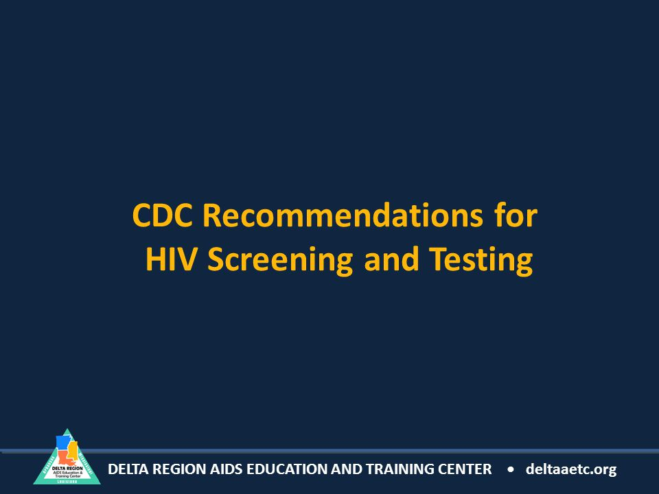 DELTA REGION AIDS EDUCATION AND TRAINING CENTER deltaaetc.org CDC Recommendations for HIV Screening and Testing