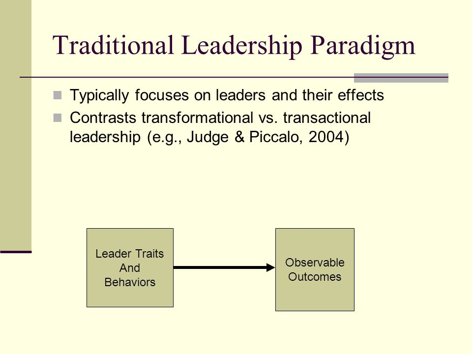 Traditional Leadership Paradigm Typically focuses on leaders and their effects Contrasts transformational vs.