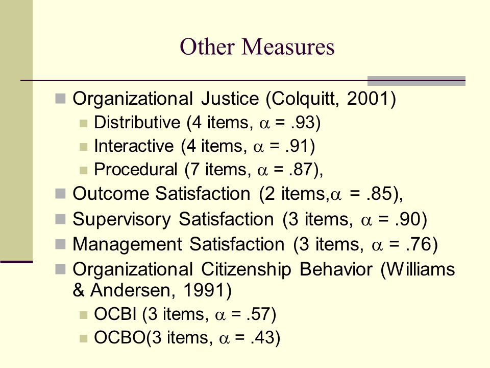 Other Measures Organizational Justice (Colquitt, 2001) Distributive (4 items,  =.93) Interactive (4 items,  =.91) Procedural (7 items,  =.87), Outcome Satisfaction (2 items,  =.85), Supervisory Satisfaction (3 items,  =.90) Management Satisfaction (3 items,  =.76) Organizational Citizenship Behavior (Williams & Andersen, 1991) OCBI (3 items,  =.57) OCBO(3 items,  =.43)