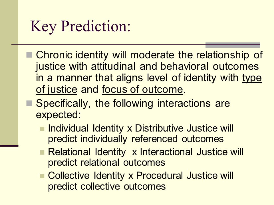 Key Prediction: Chronic identity will moderate the relationship of justice with attitudinal and behavioral outcomes in a manner that aligns level of identity with type of justice and focus of outcome.