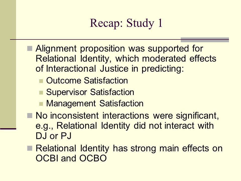 Recap: Study 1 Alignment proposition was supported for Relational Identity, which moderated effects of Interactional Justice in predicting: Outcome Satisfaction Supervisor Satisfaction Management Satisfaction No inconsistent interactions were significant, e.g., Relational Identity did not interact with DJ or PJ Relational Identity has strong main effects on OCBI and OCBO