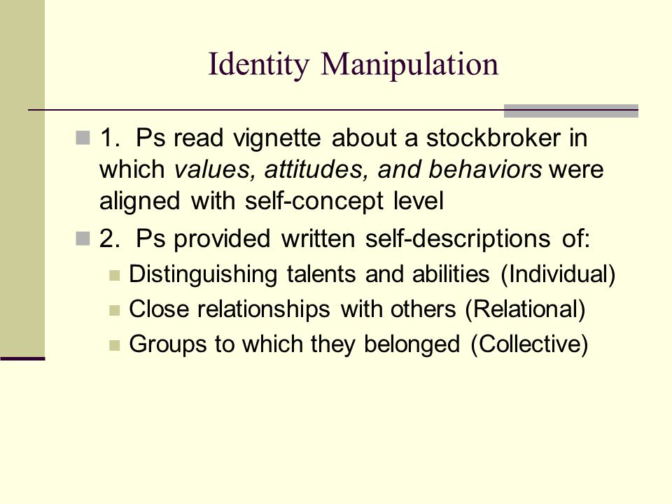 Identity Manipulation 1. Ps read vignette about a stockbroker in which values, attitudes, and behaviors were aligned with self-concept level 2. Ps pro