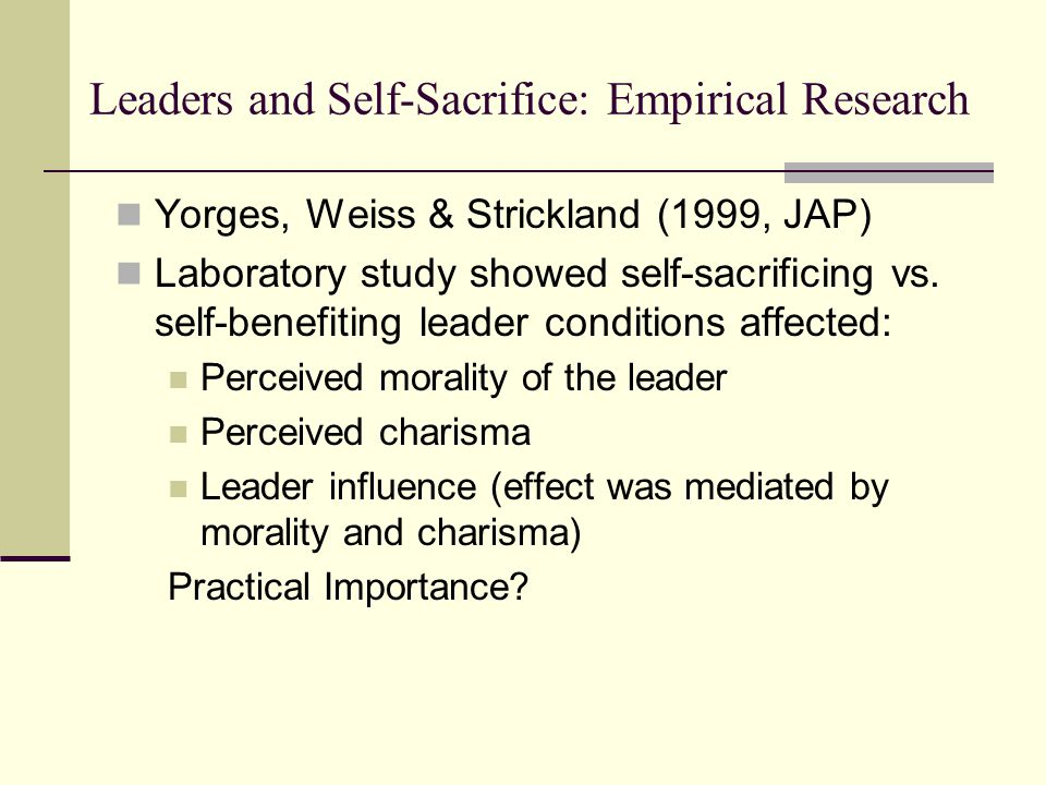 Leaders and Self-Sacrifice: Empirical Research Yorges, Weiss & Strickland (1999, JAP) Laboratory study showed self-sacrificing vs.