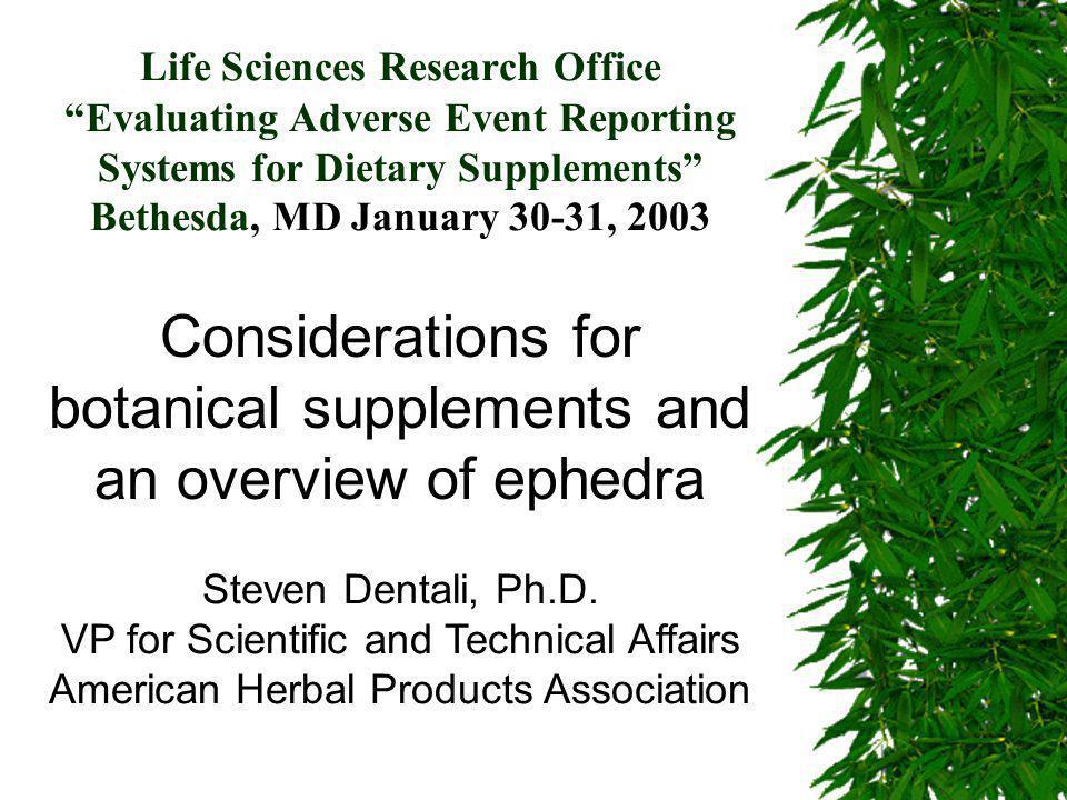 Life Sciences Research Office Evaluating Adverse Event Reporting Systems for Dietary Supplements Bethesda, MD January 30-31, 2003 Considerations for botanical supplements and an overview of ephedra Steven Dentali, Ph.D.