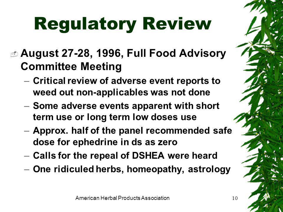 American Herbal Products Association10 Regulatory Review  August 27-28, 1996, Full Food Advisory Committee Meeting –Critical review of adverse event reports to weed out non-applicables was not done –Some adverse events apparent with short term use or long term low doses use –Approx.