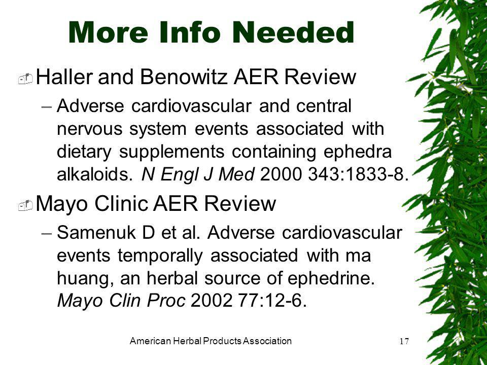 American Herbal Products Association17 More Info Needed  Haller and Benowitz AER Review –Adverse cardiovascular and central nervous system events associated with dietary supplements containing ephedra alkaloids.
