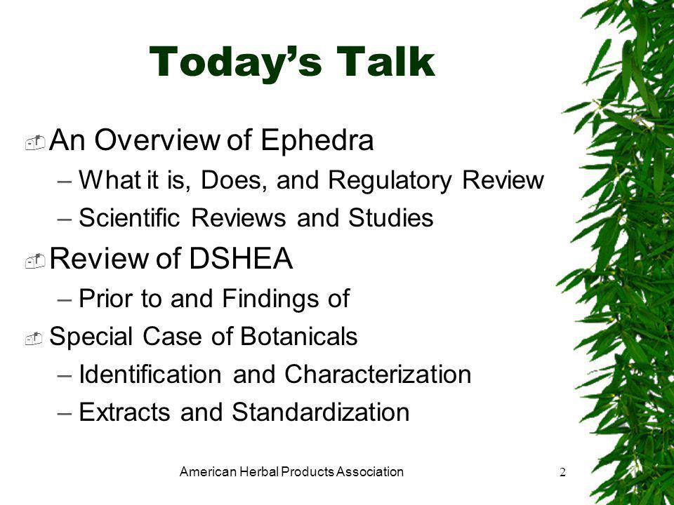 American Herbal Products Association2 Today's Talk  An Overview of Ephedra –What it is, Does, and Regulatory Review –Scientific Reviews and Studies  Review of DSHEA –Prior to and Findings of  Special Case of Botanicals –Identification and Characterization –Extracts and Standardization
