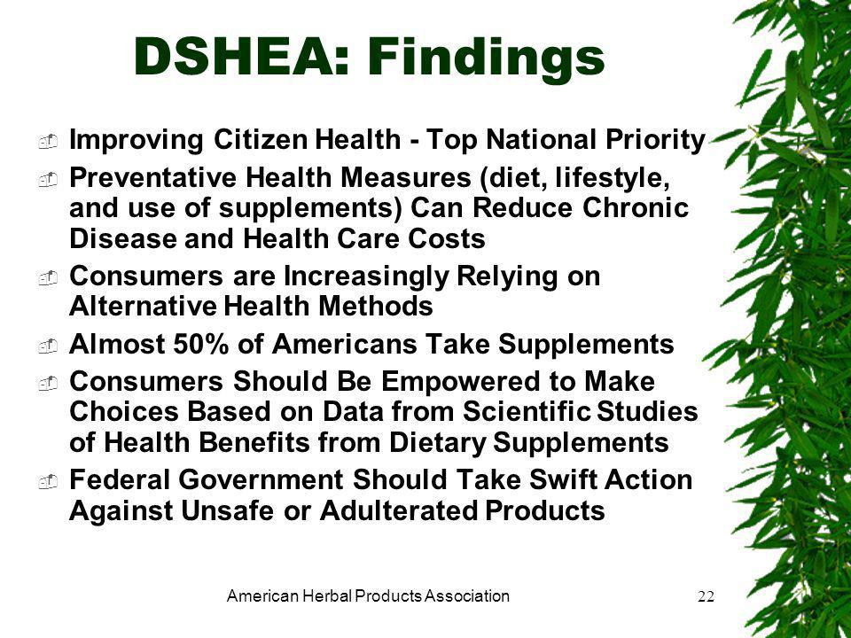 American Herbal Products Association22 DSHEA: Findings  Improving Citizen Health - Top National Priority  Preventative Health Measures (diet, lifestyle, and use of supplements) Can Reduce Chronic Disease and Health Care Costs  Consumers are Increasingly Relying on Alternative Health Methods  Almost 50% of Americans Take Supplements  Consumers Should Be Empowered to Make Choices Based on Data from Scientific Studies of Health Benefits from Dietary Supplements  Federal Government Should Take Swift Action Against Unsafe or Adulterated Products