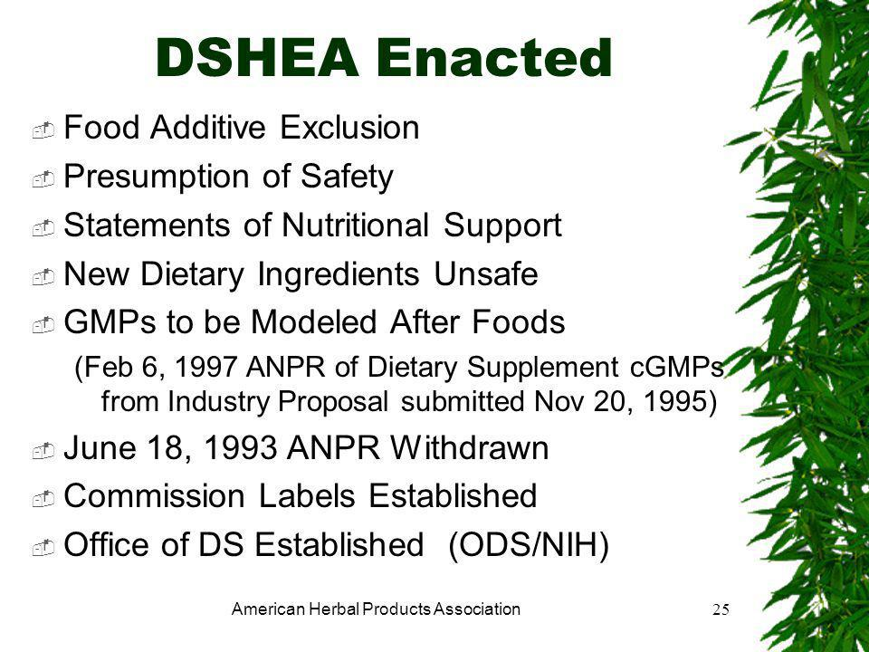American Herbal Products Association25 DSHEA Enacted  Food Additive Exclusion  Presumption of Safety  Statements of Nutritional Support  New Dietary Ingredients Unsafe  GMPs to be Modeled After Foods (Feb 6, 1997 ANPR of Dietary Supplement cGMPs from Industry Proposal submitted Nov 20, 1995)  June 18, 1993 ANPR Withdrawn  Commission Labels Established  Office of DS Established (ODS/NIH)
