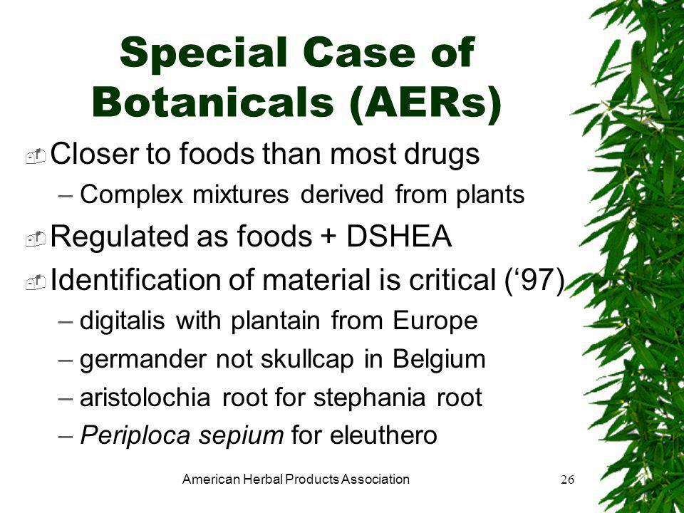 American Herbal Products Association26 Special Case of Botanicals (AERs)  Closer to foods than most drugs –Complex mixtures derived from plants  Regulated as foods + DSHEA  Identification of material is critical ('97) –digitalis with plantain from Europe –germander not skullcap in Belgium –aristolochia root for stephania root –Periploca sepium for eleuthero