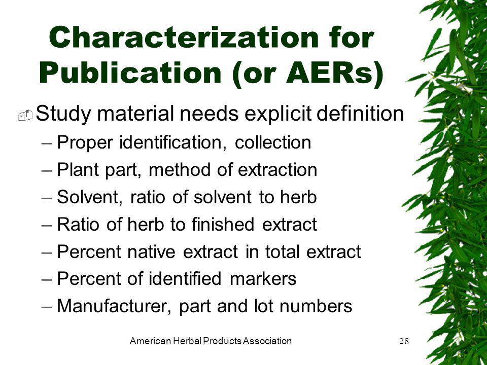 American Herbal Products Association28 Characterization for Publication (or AERs)  Study material needs explicit definition –Proper identification, collection –Plant part, method of extraction –Solvent, ratio of solvent to herb –Ratio of herb to finished extract –Percent native extract in total extract –Percent of identified markers –Manufacturer, part and lot numbers